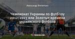 Чемпионат Украины по футболу 2012/2013 или Золотые времена  украинского футбола